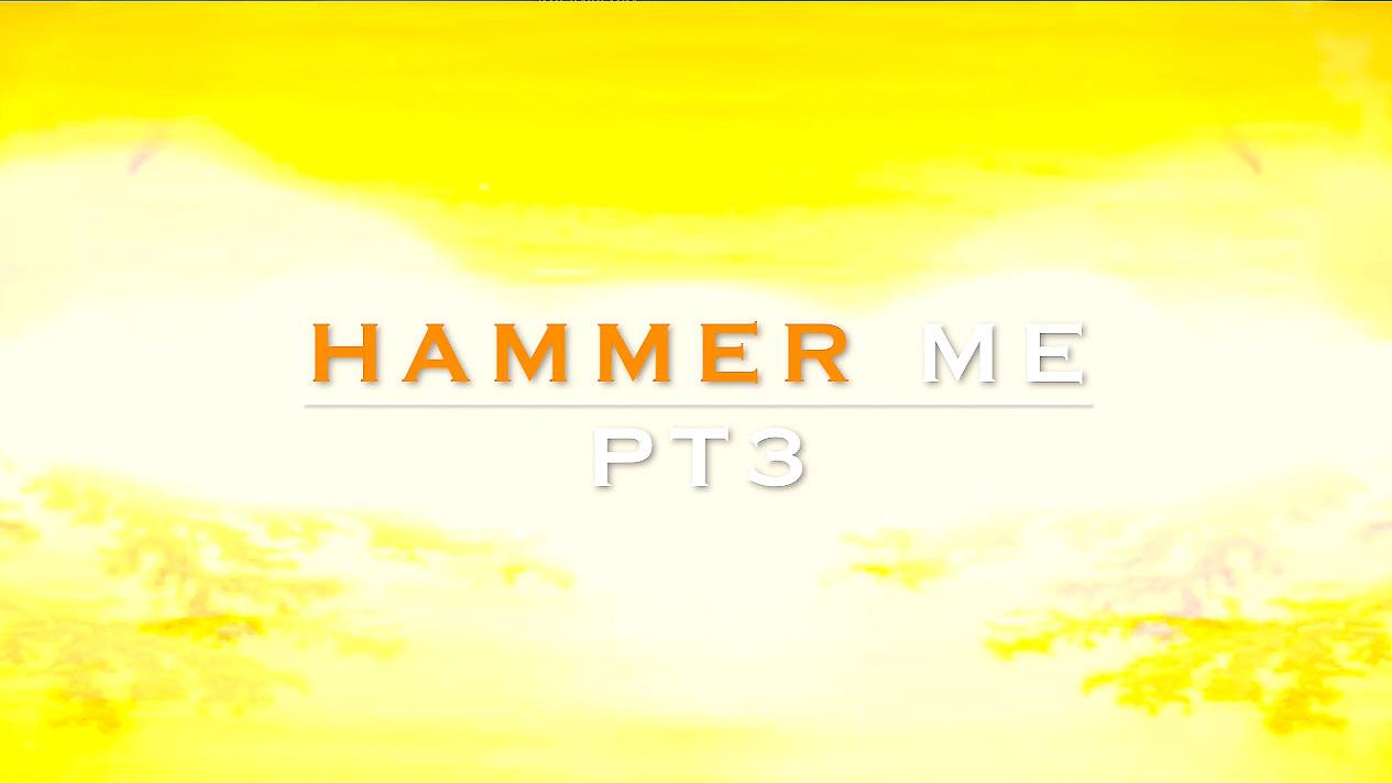 HAMMER ME PT 3.